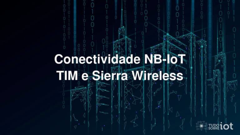 Conectividade NB-IoT - TIM e Sierra Wireless