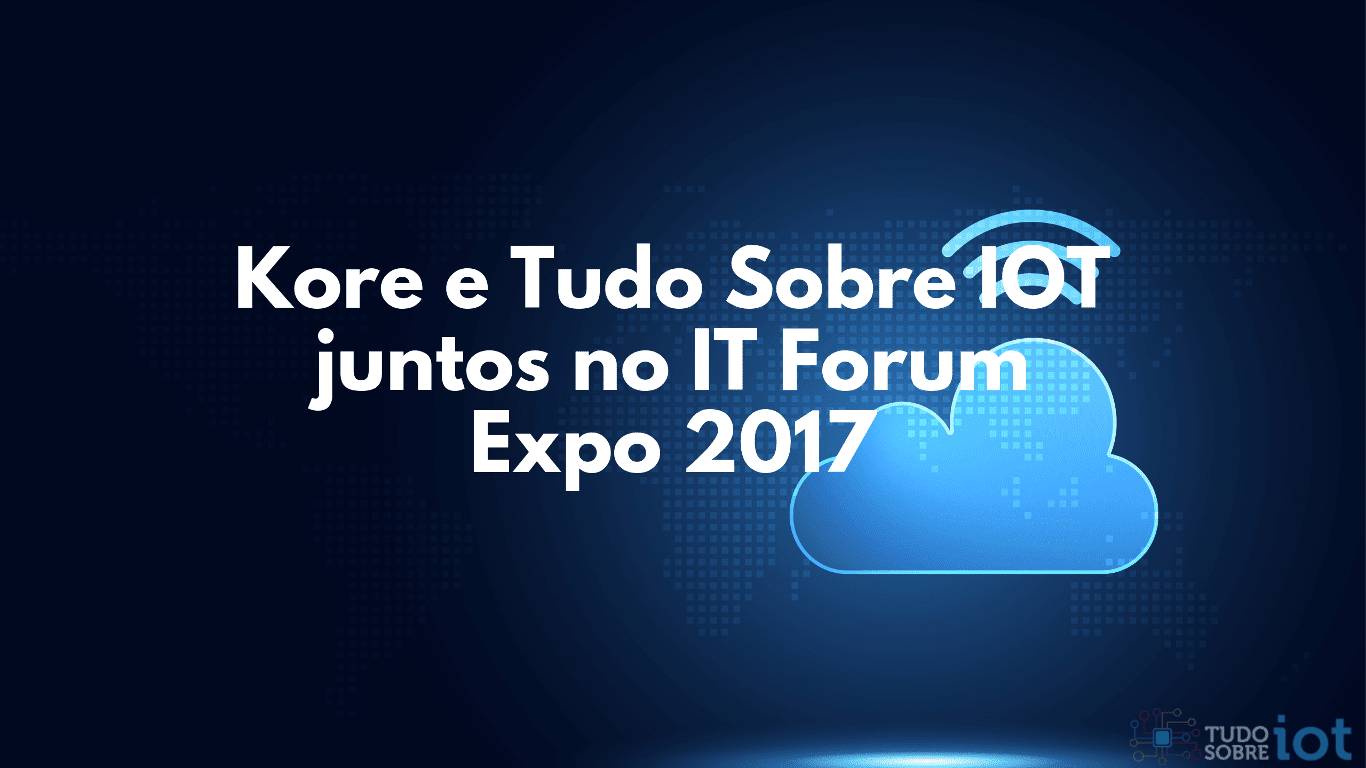 Kore e Tudo Sobre IOT juntos no IT Forum Expo 2017