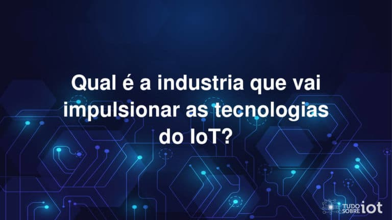 Qual é a industria que vai impulsionar as tecnologias do IoT?